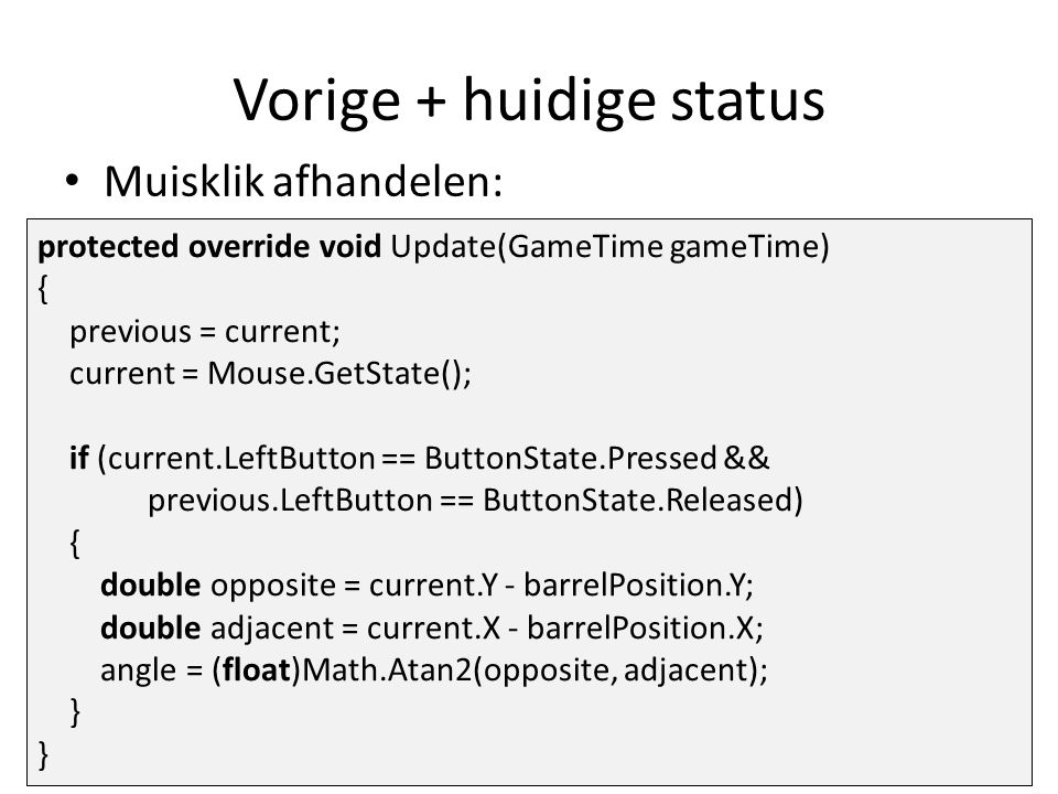 Vorige + huidige status Muisklik afhandelen: protected override void Update(GameTime gameTime) { previous = current; current = Mouse.GetState(); if (current.LeftButton == ButtonState.Pressed && previous.LeftButton == ButtonState.Released) { double opposite = current.Y - barrelPosition.Y; double adjacent = current.X - barrelPosition.X; angle = (float)Math.Atan2(opposite, adjacent); }