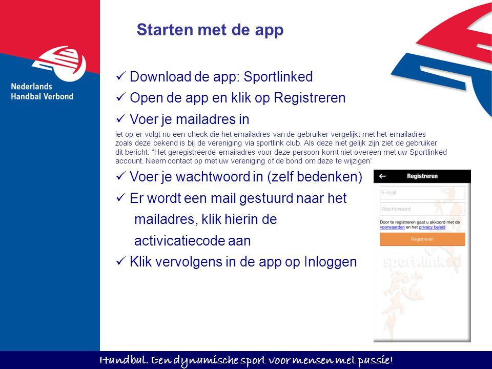 Handbal. Een dynamische sport voor mensen met passie! Starten met de app Download de app: Sportlinked Open de app en klik op Registreren Voer je maila