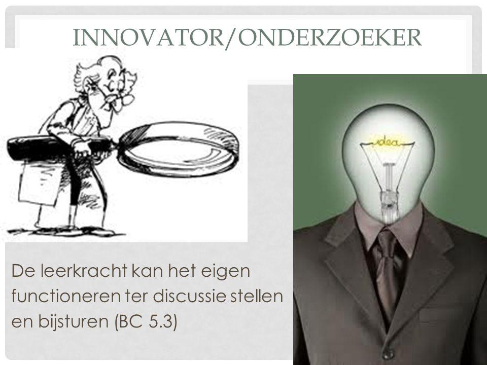 INNOVATOR/ONDERZOEKER De leerkracht kan het eigen functioneren ter discussie stellen en bijsturen (BC 5.3)