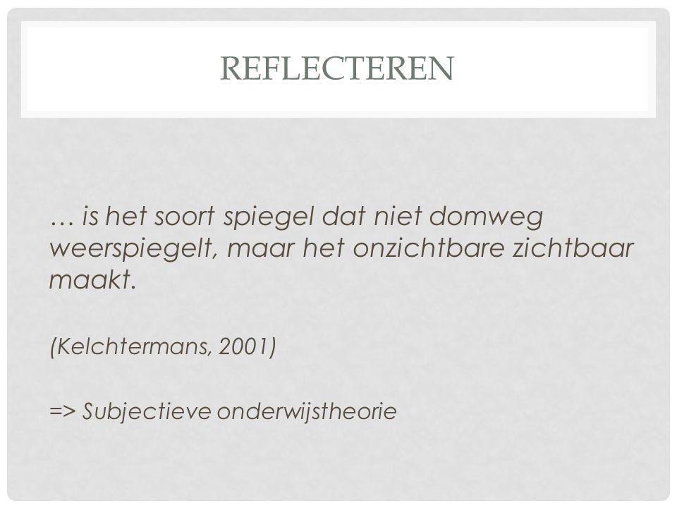 REFLECTEREN … is het soort spiegel dat niet domweg weerspiegelt, maar het onzichtbare zichtbaar maakt. (Kelchtermans, 2001) => Subjectieve onderwijsth