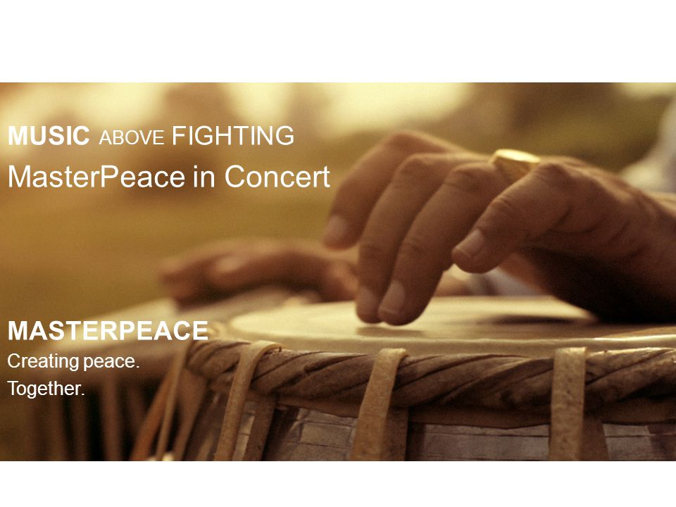 MUSIC ABOVE FIGHTING MasterPeace in Concert MASTERPEACE Creating peace. Together.