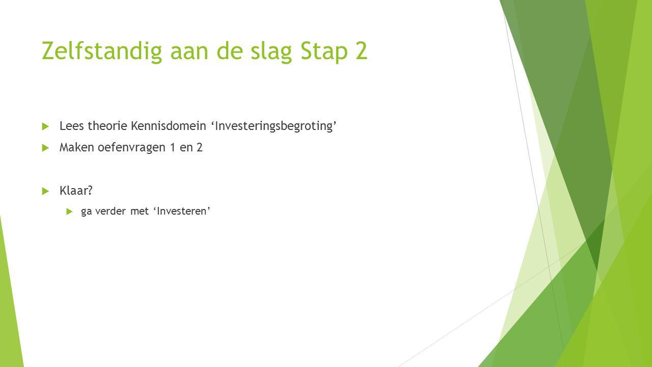Zelfstandig aan de slag Stap 2  Lees theorie Kennisdomein 'Investeringsbegroting'  Maken oefenvragen 1 en 2  Klaar?  ga verder met 'Investeren'