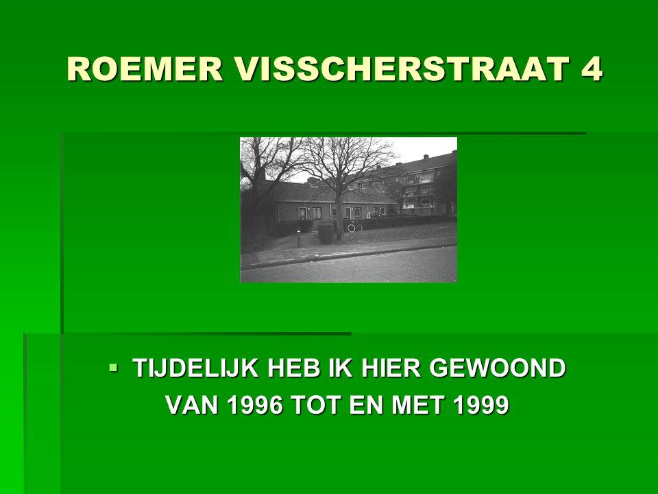 ROEMER VISSCHERSTRAAT 4  TIJDELIJK HEB IK HIER GEWOOND VAN 1996 TOT EN MET 1999