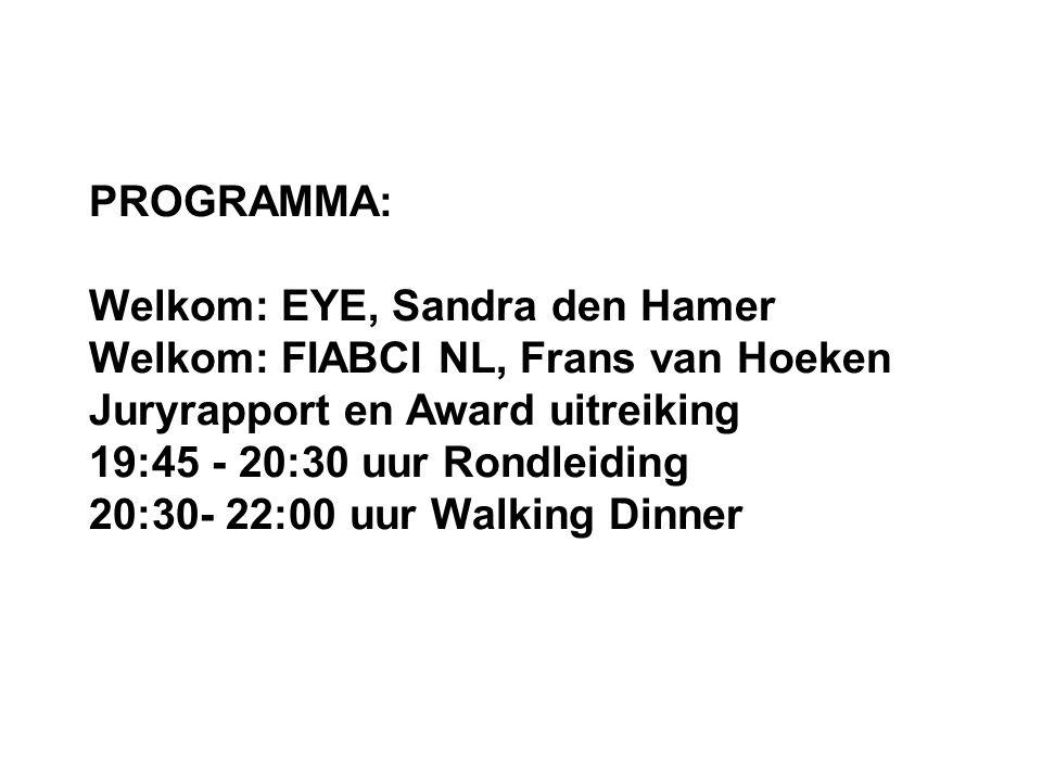 PROGRAMMA: Welkom: EYE, Sandra den Hamer Welkom: FIABCI NL, Frans van Hoeken Juryrapport en Award uitreiking 19:45 - 20:30 uur Rondleiding 20:30- 22:00 uur Walking Dinner