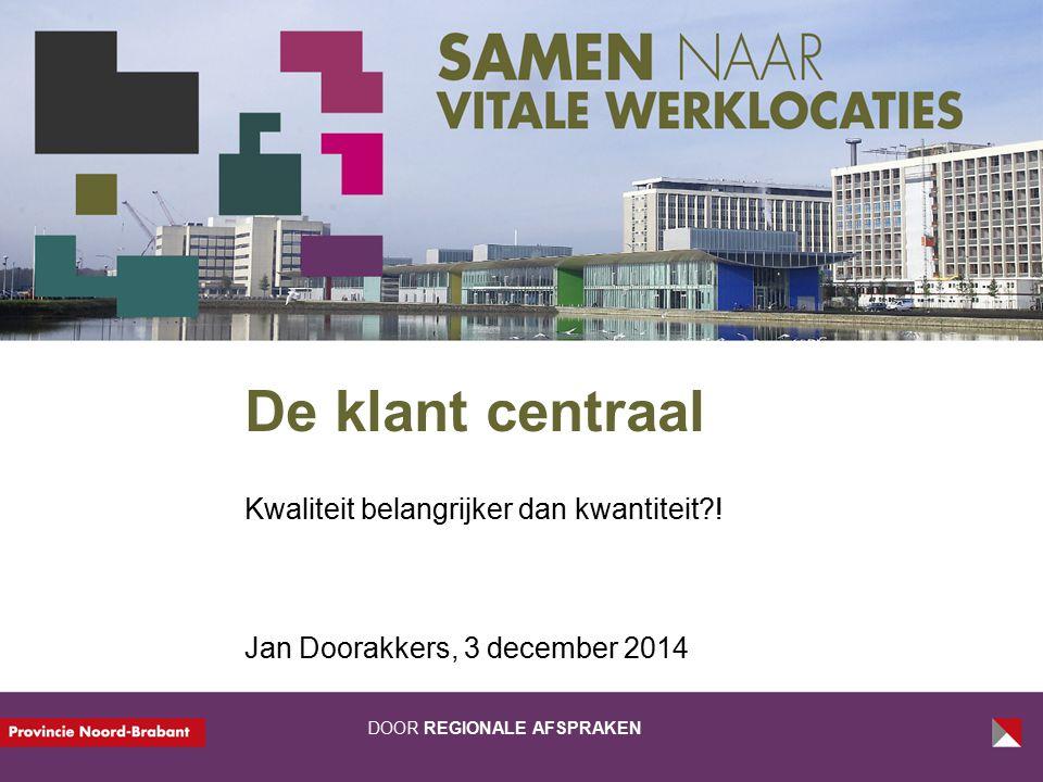 DOOR REGIONALE AFSPRAKEN De klant centraal Kwaliteit belangrijker dan kwantiteit?! Jan Doorakkers, 3 december 2014