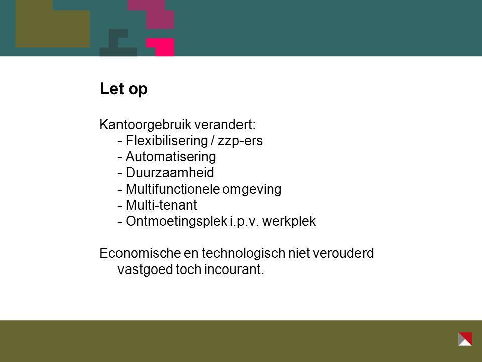 Let op Kantoorgebruik verandert: - Flexibilisering / zzp-ers - Automatisering - Duurzaamheid - Multifunctionele omgeving - Multi-tenant - Ontmoetingsplek i.p.v.