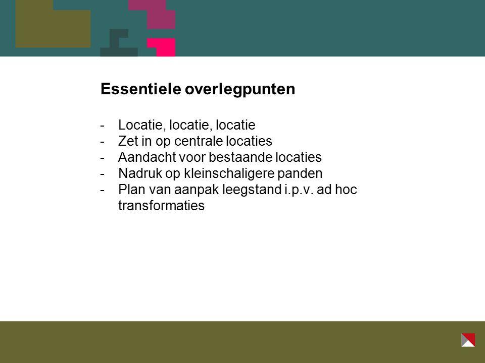 Essentiele overlegpunten -Locatie, locatie, locatie -Zet in op centrale locaties -Aandacht voor bestaande locaties -Nadruk op kleinschaligere panden -Plan van aanpak leegstand i.p.v.
