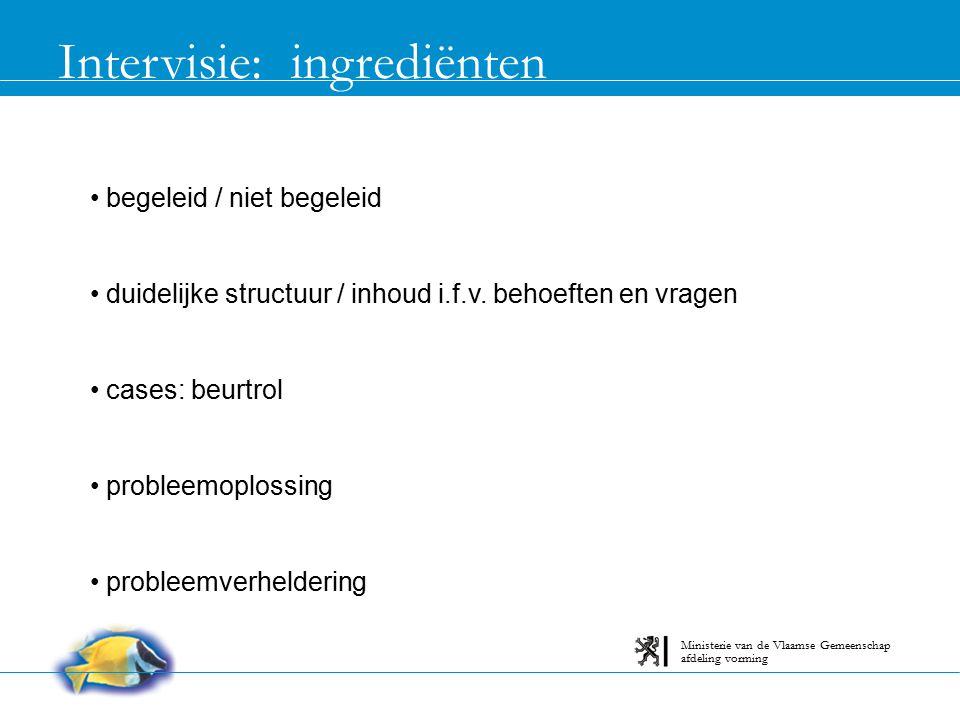Intervisie: voorwaarden groepsgrootte: 6 - 8 onderling vertrouwen praktijkgericht thema: duidelijk afgebakend engagement en verantwoordelijkheid afdeling vorming Ministerie van de Vlaamse Gemeenschap