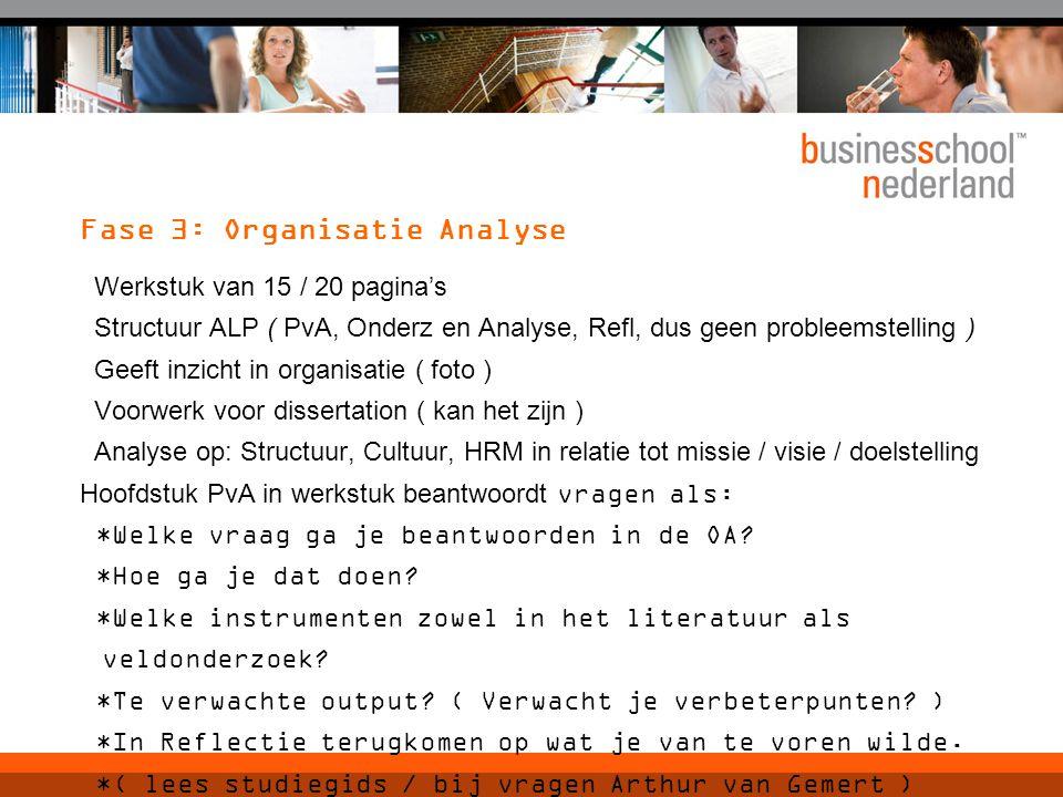 Fase 3: Organisatie Analyse Werkstuk van 15 / 20 pagina's Structuur ALP ( PvA, Onderz en Analyse, Refl, dus geen probleemstelling ) Geeft inzicht in organisatie ( foto ) Voorwerk voor dissertation ( kan het zijn ) Analyse op: Structuur, Cultuur, HRM in relatie tot missie / visie / doelstelling Hoofdstuk PvA in werkstuk beantwoordt vragen als: *Welke vraag ga je beantwoorden in de OA.