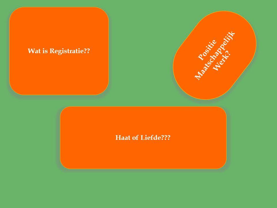 P o s i t i e M a a t s c h a p p e l i j k W e r k ? Haat of Liefde??? Wat is Registratie??