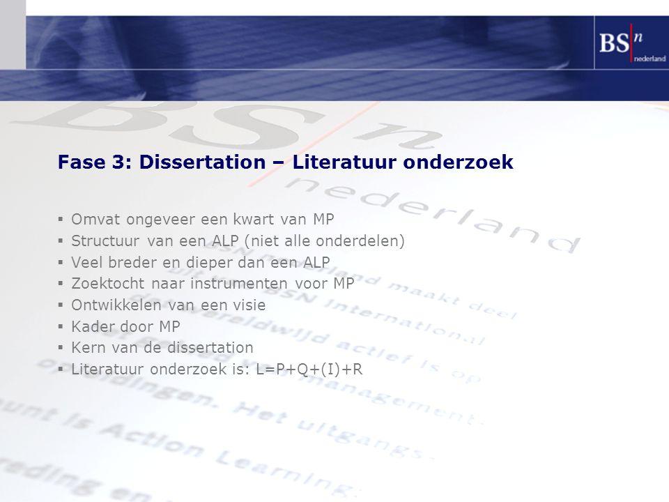 Fase 3: Dissertation – Literatuur onderzoek  Omvat ongeveer een kwart van MP  Structuur van een ALP (niet alle onderdelen)  Veel breder en dieper dan een ALP  Zoektocht naar instrumenten voor MP  Ontwikkelen van een visie  Kader door MP  Kern van de dissertation  Literatuur onderzoek is: L=P+Q+(I)+R
