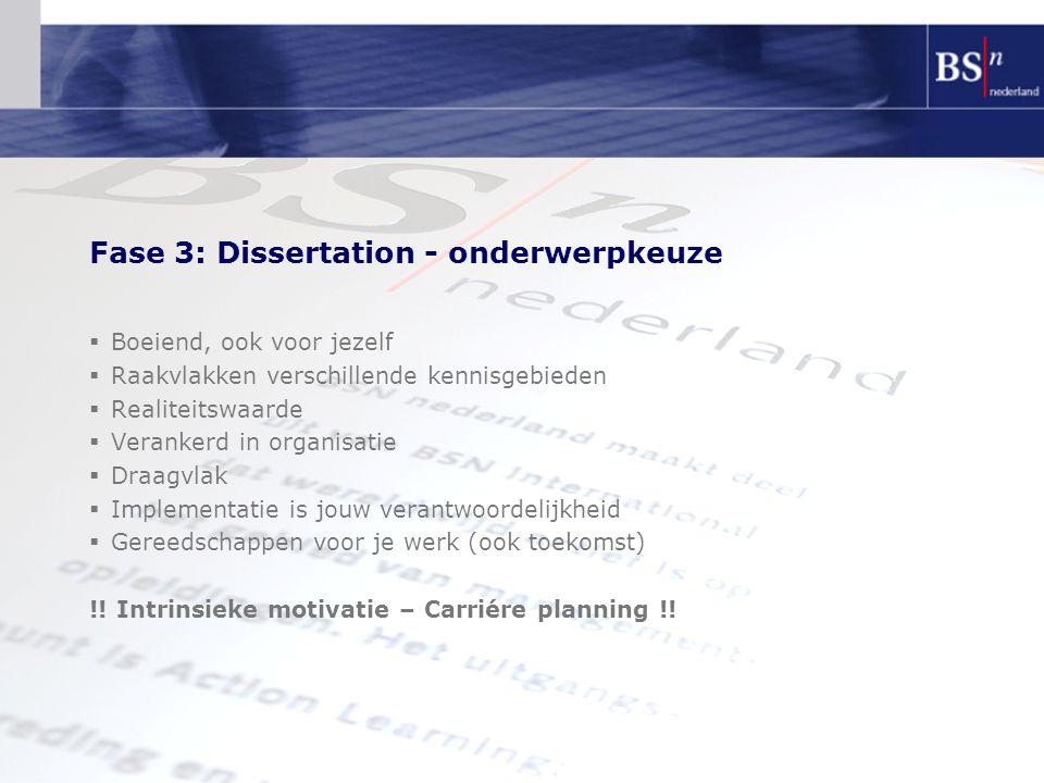 Fase 3: Dissertation - onderwerpkeuze  Boeiend, ook voor jezelf  Raakvlakken verschillende kennisgebieden  Realiteitswaarde  Verankerd in organisatie  Draagvlak  Implementatie is jouw verantwoordelijkheid  Gereedschappen voor je werk (ook toekomst) !.