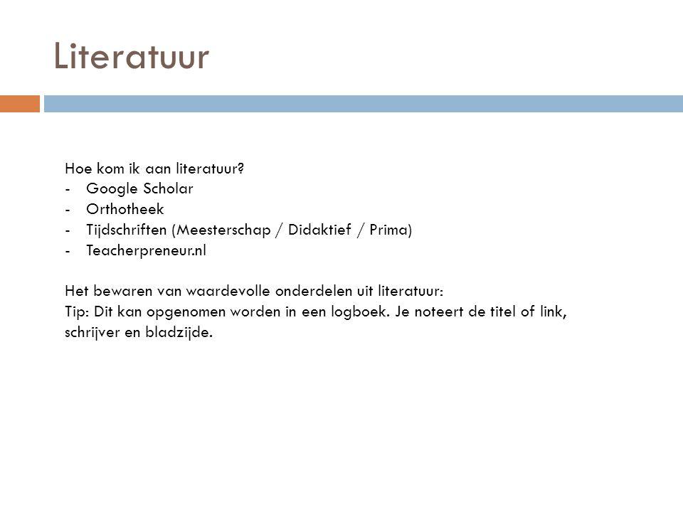 Literatuur Hoe kom ik aan literatuur? -Google Scholar -Orthotheek -Tijdschriften (Meesterschap / Didaktief / Prima) -Teacherpreneur.nl Het bewaren van