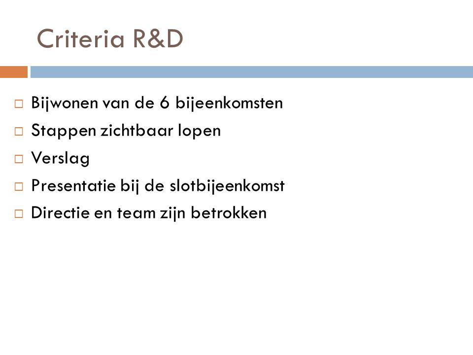 Criteria R&D  Bijwonen van de 6 bijeenkomsten  Stappen zichtbaar lopen  Verslag  Presentatie bij de slotbijeenkomst  Directie en team zijn betrok