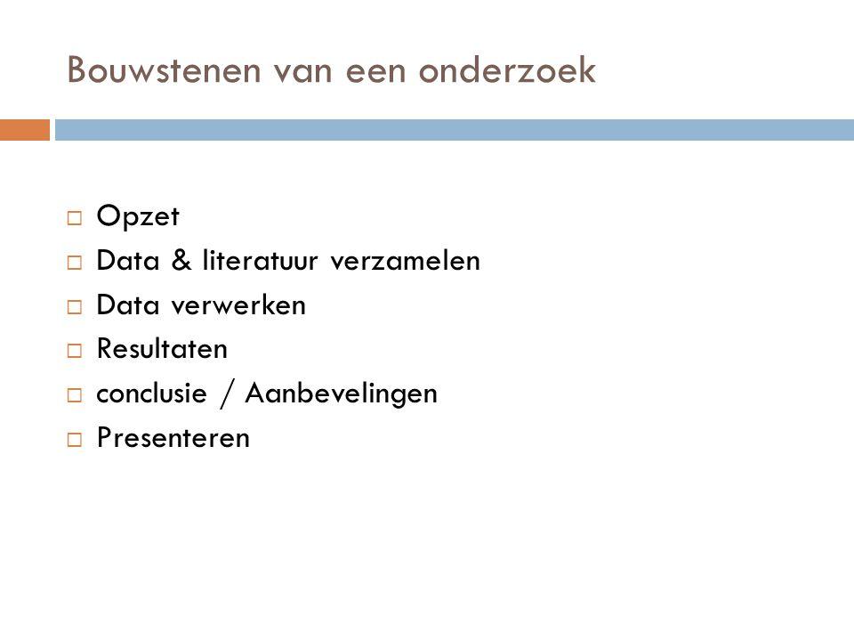 Bouwstenen van een onderzoek  Opzet  Data & literatuur verzamelen  Data verwerken  Resultaten  conclusie / Aanbevelingen  Presenteren