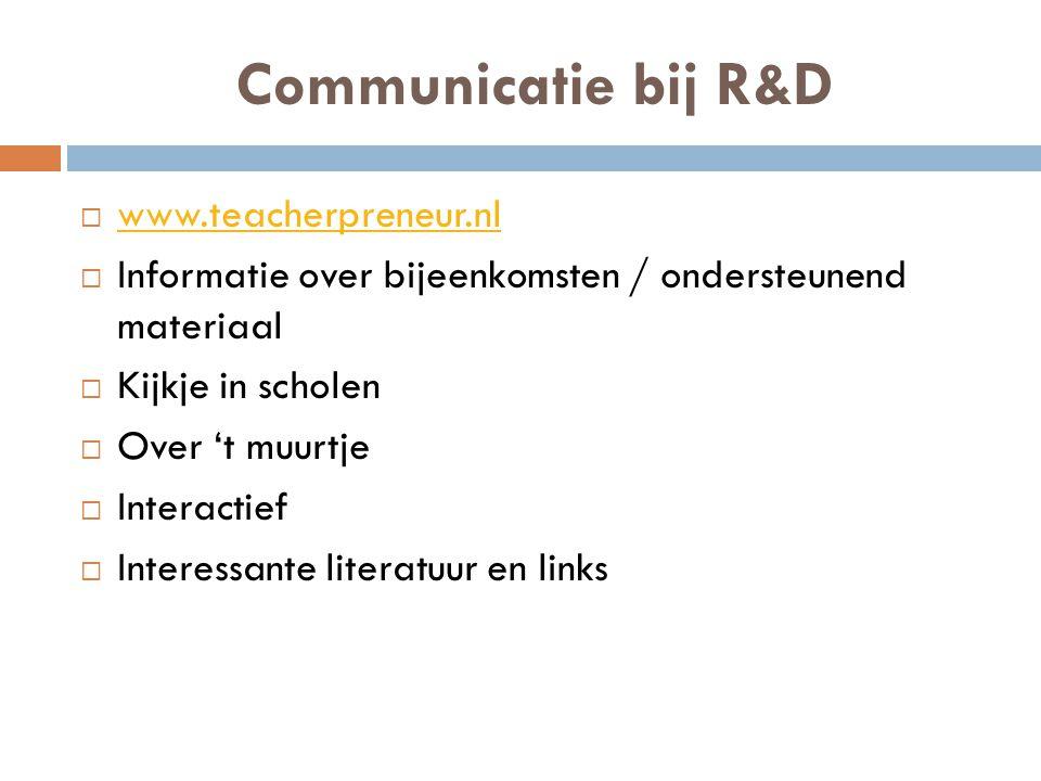 Communicatie bij R&D  www.teacherpreneur.nl www.teacherpreneur.nl  Informatie over bijeenkomsten / ondersteunend materiaal  Kijkje in scholen  Ove