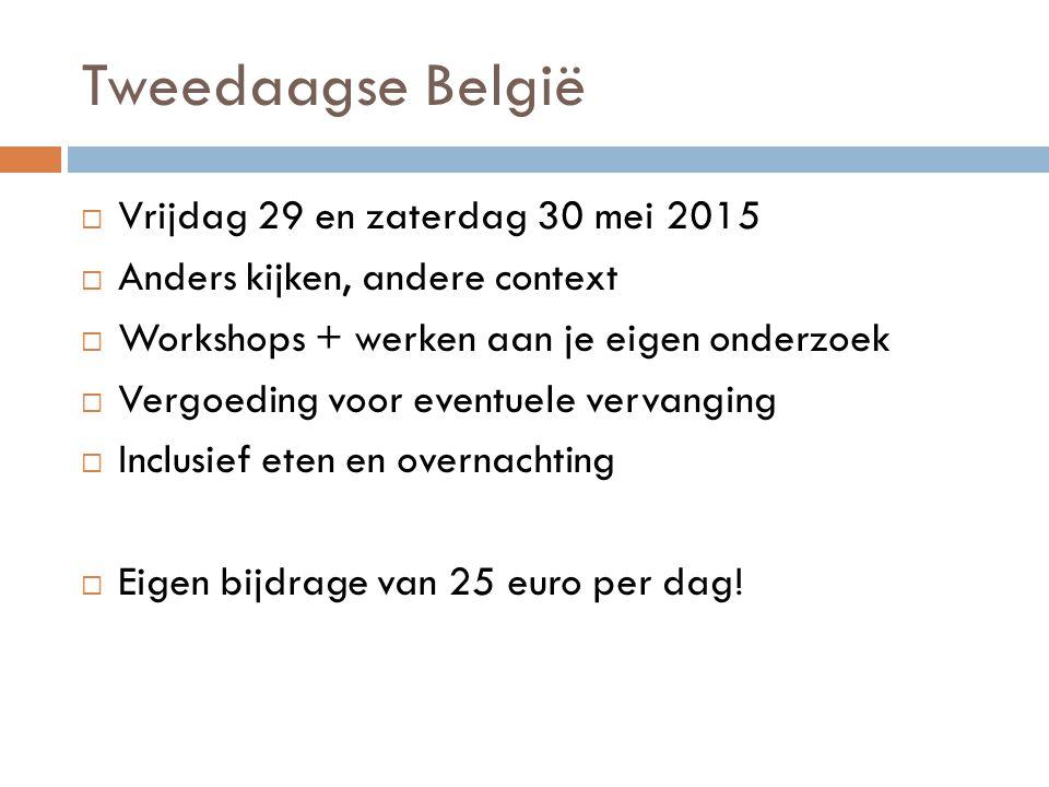 Tweedaagse België  Vrijdag 29 en zaterdag 30 mei 2015  Anders kijken, andere context  Workshops + werken aan je eigen onderzoek  Vergoeding voor e