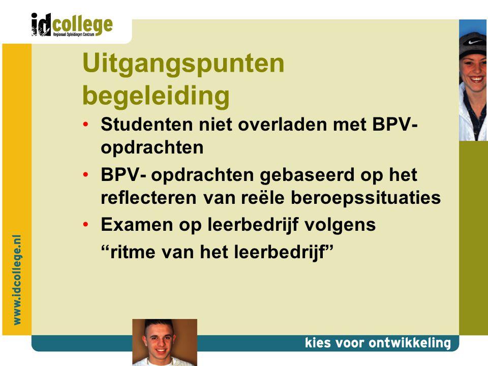 Uitgangspunten begeleiding Studenten niet overladen met BPV- opdrachten BPV- opdrachten gebaseerd op het reflecteren van reële beroepssituaties Examen op leerbedrijf volgens ritme van het leerbedrijf