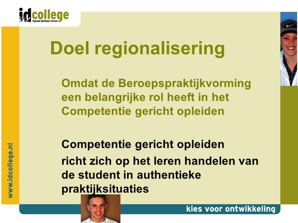 Doel regionalisering Omdat de Beroepspraktijkvorming een belangrijke rol heeft in het Competentie gericht opleiden Competentie gericht opleiden richt zich op het leren handelen van de student in authentieke praktijksituaties