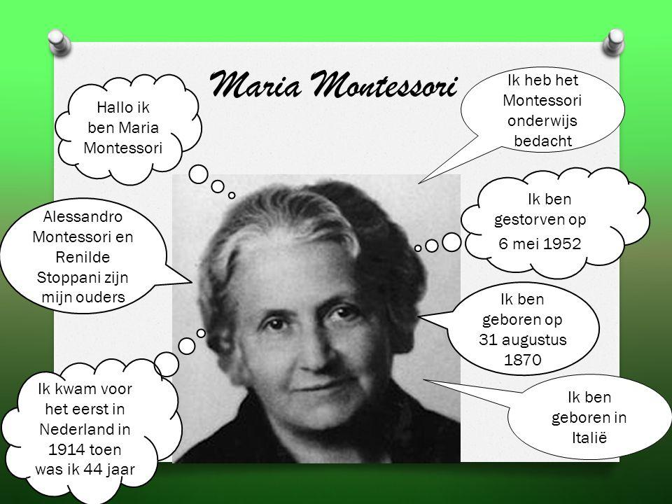Maria Montessori Ik heb het Montessori onderwijs bedacht Hallo ik ben Maria Montessori Ik ben geboren op 31 augustus 1870 Ik ben gestorven op 6 mei 1952 Alessandro Montessori en Renilde Stoppani zijn mijn ouders Ik kwam voor het eerst in Nederland in 1914 toen was ik 44 jaar Ik ben geboren in Italië