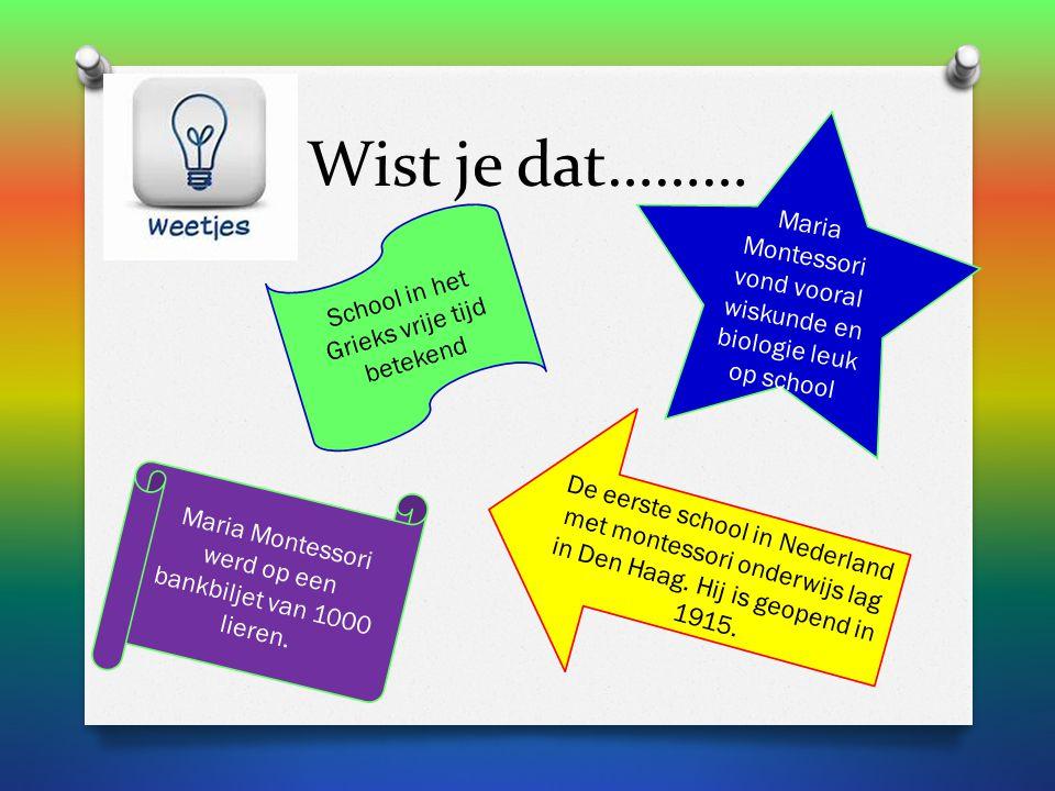 Wist je dat……… School in het Grieks vrije tijd betekend Maria Montessori vond vooral wiskunde en biologie leuk op school De eerste school in Nederland met montessori onderwijs lag in Den Haag.