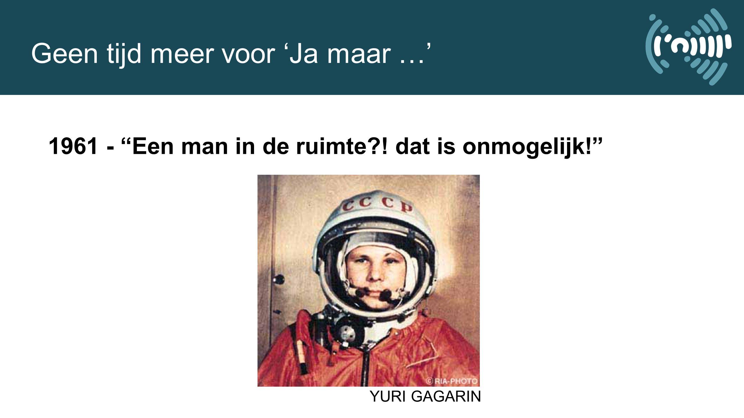 Geen tijd meer voor 'Ja maar …' 1961 - Een man in de ruimte?! dat is onmogelijk! YURI GAGARIN