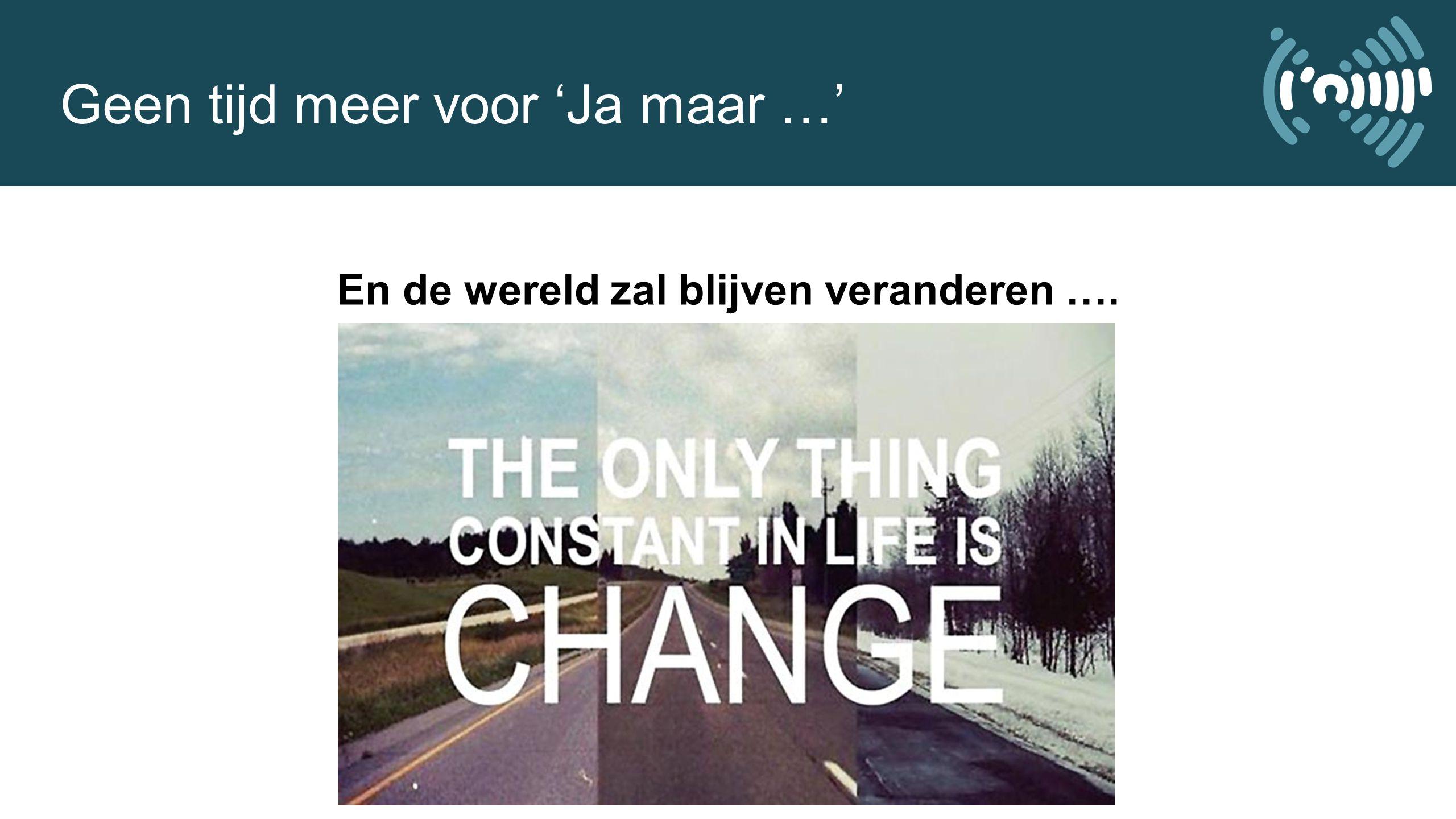 Geen tijd meer voor 'Ja maar …' En de wereld zal blijven veranderen ….