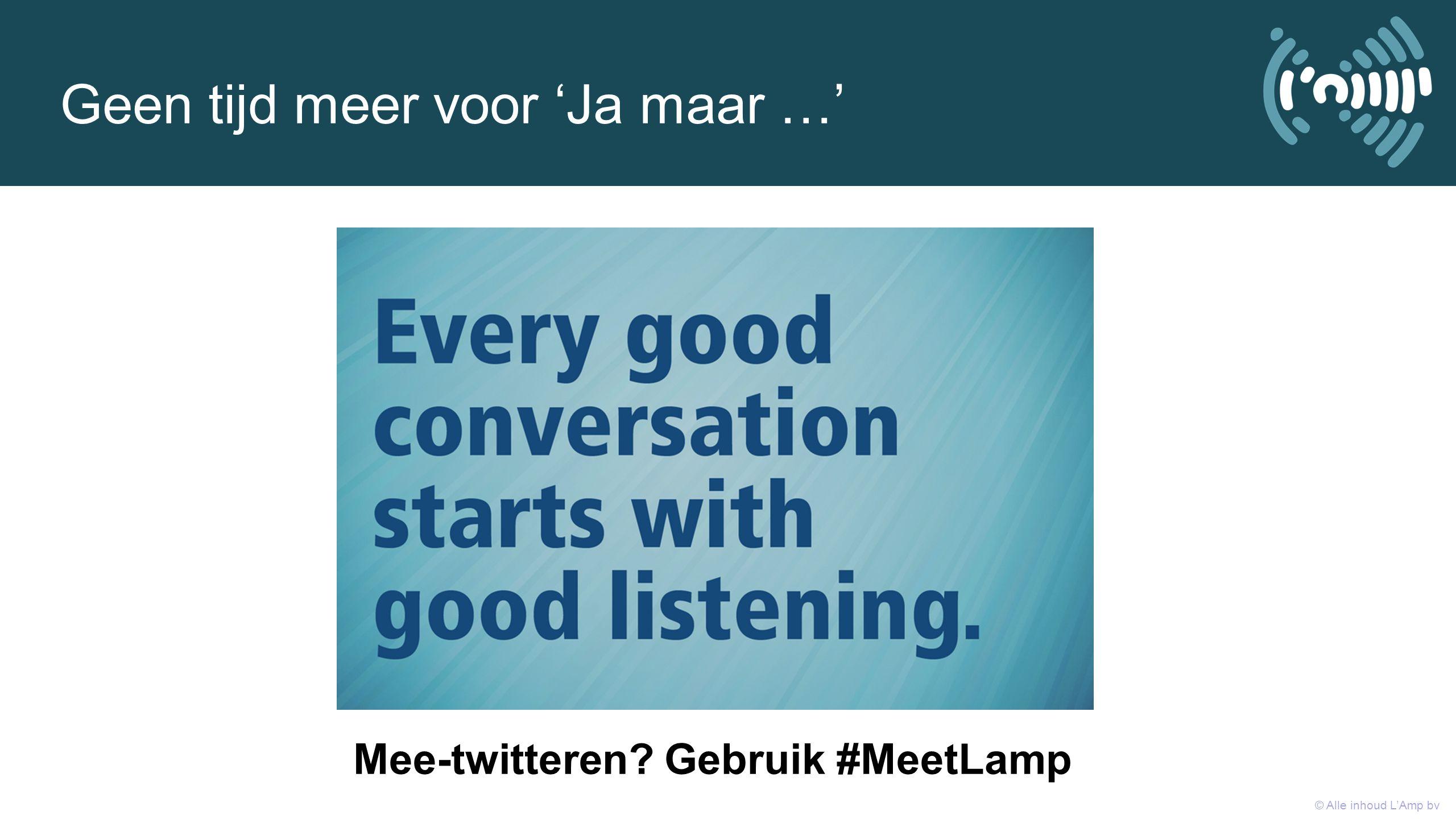 Geen tijd meer voor 'Ja maar …' © Alle inhoud L'Amp bv Mee-twitteren? Gebruik #MeetLamp
