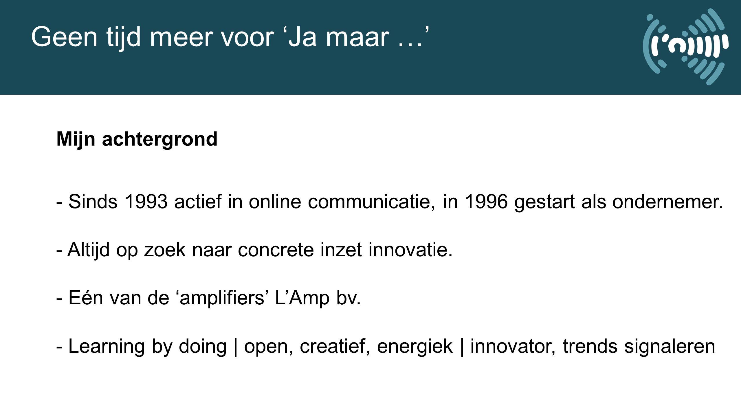 Geen tijd meer voor 'Ja maar …' Mijn achtergrond - Sinds 1993 actief in online communicatie, in 1996 gestart als ondernemer.