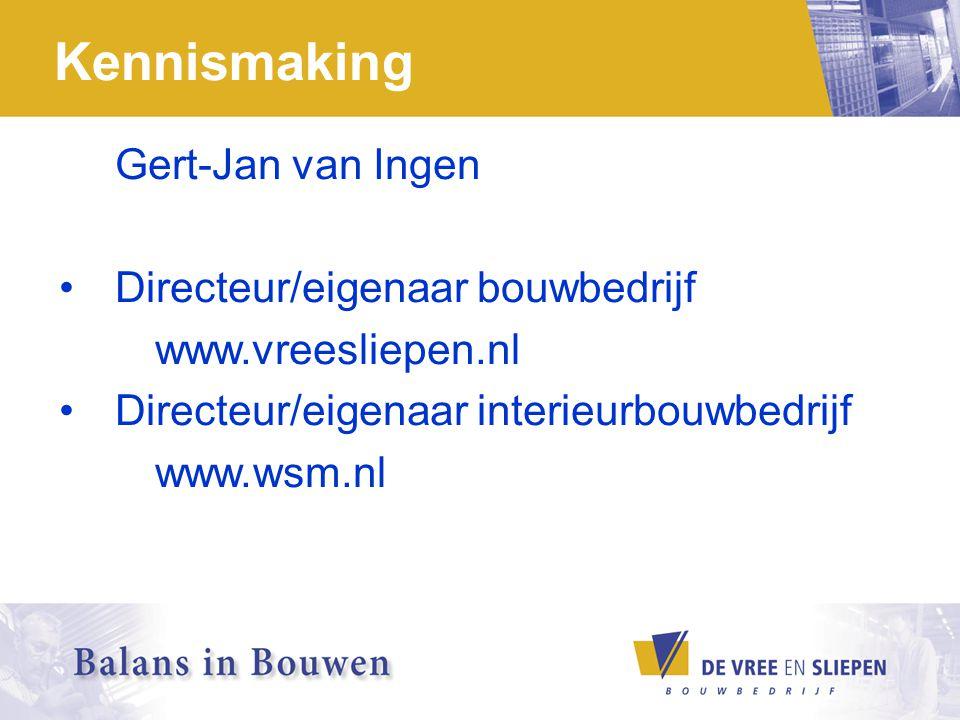 Kennismaking Gert-Jan van Ingen Directeur/eigenaar bouwbedrijf www.vreesliepen.nl Directeur/eigenaar interieurbouwbedrijf www.wsm.nl