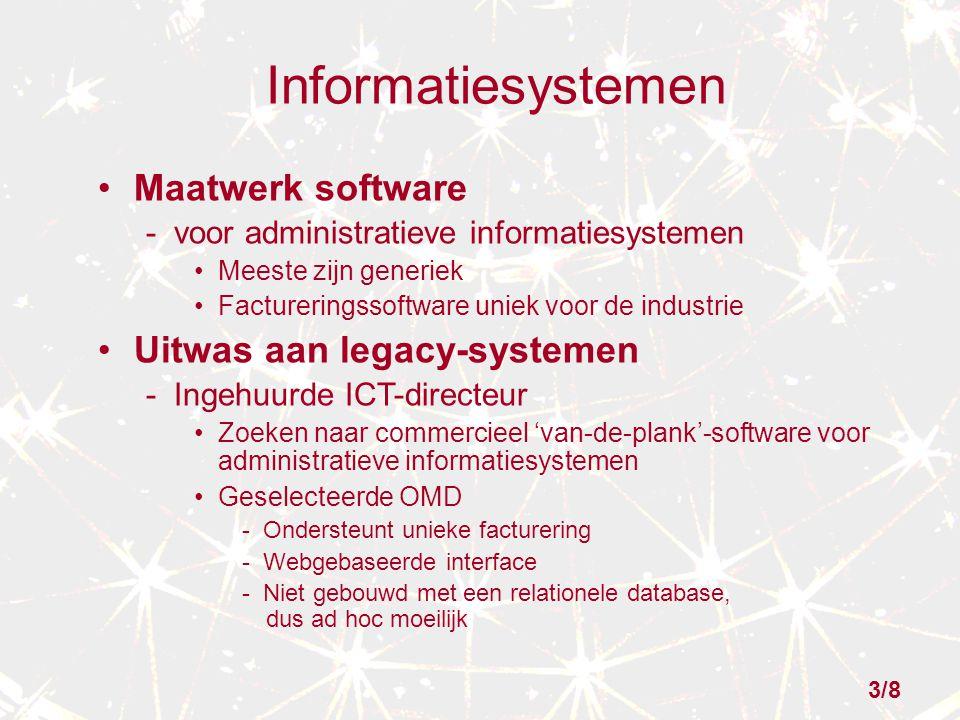 Informatiesystemen Maatwerk software - voor administratieve informatiesystemen Meeste zijn generiek Factureringssoftware uniek voor de industrie Uitwas aan legacy-systemen - Ingehuurde ICT-directeur Zoeken naar commercieel 'van-de-plank'-software voor administratieve informatiesystemen Geselecteerde OMD - Ondersteunt unieke facturering - Webgebaseerde interface - Niet gebouwd met een relationele database, dus ad hoc moeilijk 3/8
