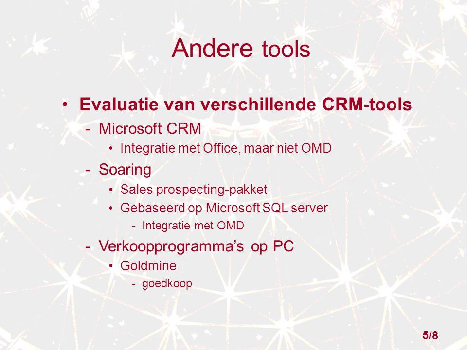 Andere tools Evaluatie van verschillende CRM-tools - Microsoft CRM Integratie met Office, maar niet OMD - Soaring Sales prospecting-pakket Gebaseerd op Microsoft SQL server - Integratie met OMD - Verkoopprogramma's op PC Goldmine - goedkoop 5/8