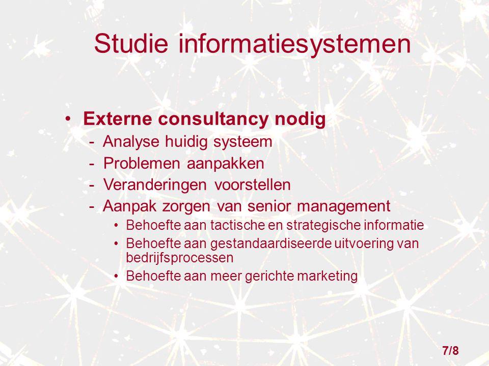 Studie informatiesystemen Externe consultancy nodig - Analyse huidig systeem - Problemen aanpakken - Veranderingen voorstellen - Aanpak zorgen van senior management Behoefte aan tactische en strategische informatie Behoefte aan gestandaardiseerde uitvoering van bedrijfsprocessen Behoefte aan meer gerichte marketing 7/8
