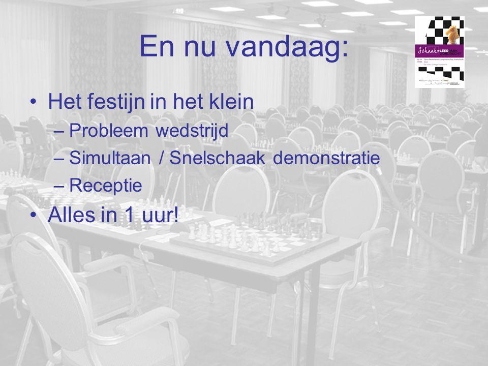 En nu vandaag: Het festijn in het klein –Probleem wedstrijd –Simultaan / Snelschaak demonstratie –Receptie Alles in 1 uur!