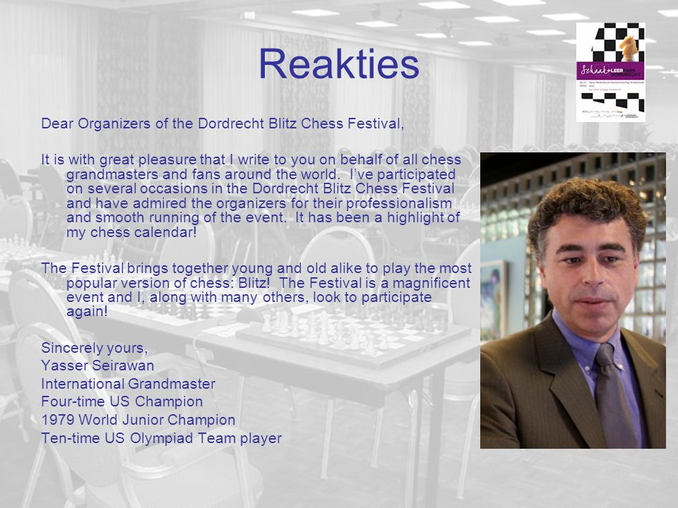 Reakties Dear Organizers of the Dordrecht Blitz Chess Festival, It is with great pleasure that I write to you on behalf of all chess grandmasters and fans around the world.