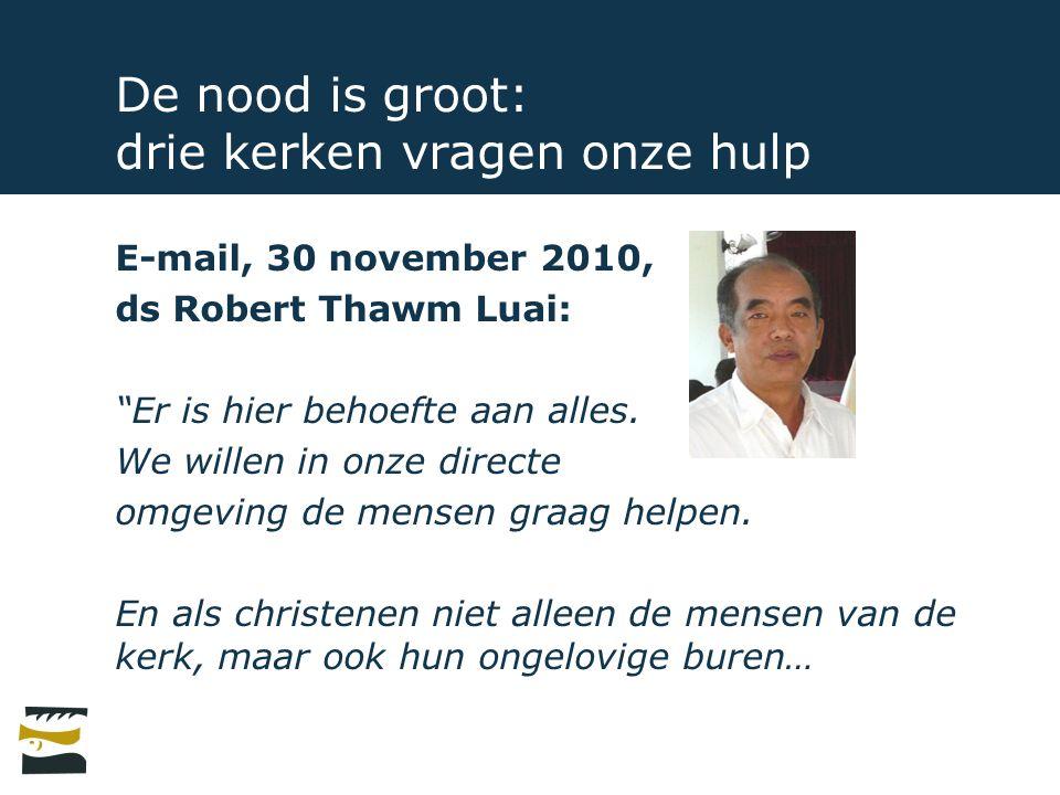 """De nood is groot: drie kerken vragen onze hulp E-mail, 30 november 2010, ds Robert Thawm Luai: """"Er is hier behoefte aan alles. We willen in onze direc"""