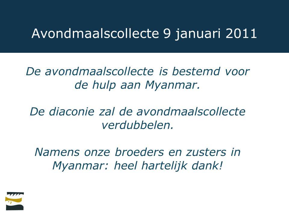 Avondmaalscollecte 9 januari 2011 De avondmaalscollecte is bestemd voor de hulp aan Myanmar. De diaconie zal de avondmaalscollecte verdubbelen. Namens