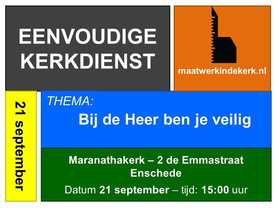 EENVOUDIGE KERKDIENST 21 september Bij de Heer ben je veilig maatwerkindekerk.nl Maranathakerk – 2 de Emmastraat Enschede Datum 21 september – tijd: 15:00 uur THEMA: