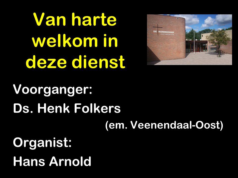 Voorganger: Ds. Henk Folkers (em. Veenendaal-Oost) Organist: Hans Arnold Van harte welkom in deze dienst