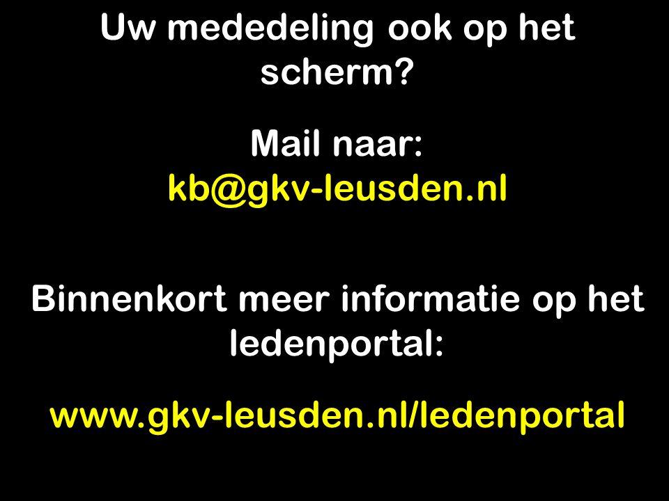 Uw mededeling ook op het scherm? Mail naar: kb@gkv-leusden.nl Binnenkort meer informatie op het ledenportal: www.gkv-leusden.nl/ledenportal