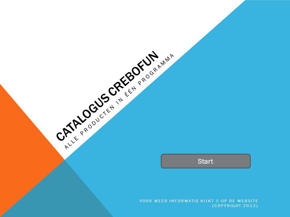 CATALOGUS CREBOFUN ALLE PRODUCTEN IN ÉÉN PROGRAMMA Start VOOR MEER INFORMATIE KIJKT U OP DE WEBSITE (COPYRIGHT 2012)