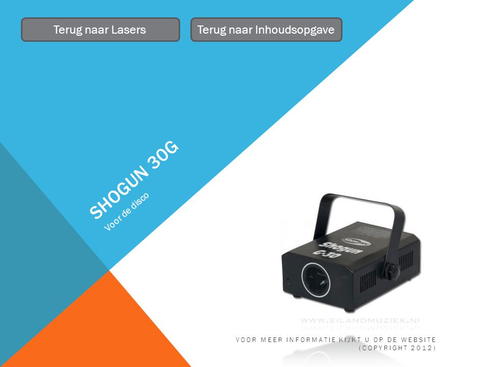SHOGUN 30G Voor de disco Terug naar LasersTerug naar Inhoudsopgave VOOR MEER INFORMATIE KIJKT U OP DE WEBSITE (COPYRIGHT 2012)