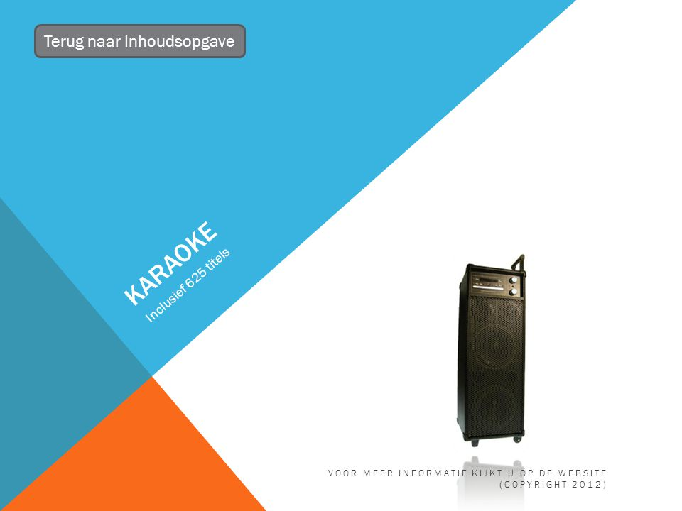 KARAOKE Inclusief 625 titels Terug naar Inhoudsopgave VOOR MEER INFORMATIE KIJKT U OP DE WEBSITE (COPYRIGHT 2012)