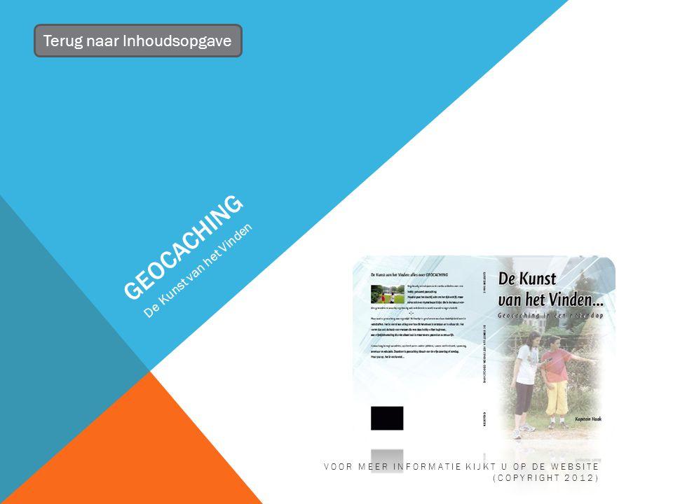 GEOCACHING De Kunst van het Vinden Terug naar Inhoudsopgave VOOR MEER INFORMATIE KIJKT U OP DE WEBSITE (COPYRIGHT 2012)