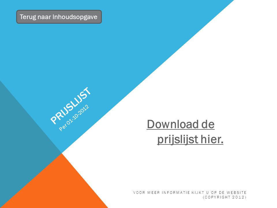 PRIJSLIJST Per 01-10-2012 Terug naar Inhoudsopgave VOOR MEER INFORMATIE KIJKT U OP DE WEBSITE (COPYRIGHT 2012) Download de prijslijst hier.