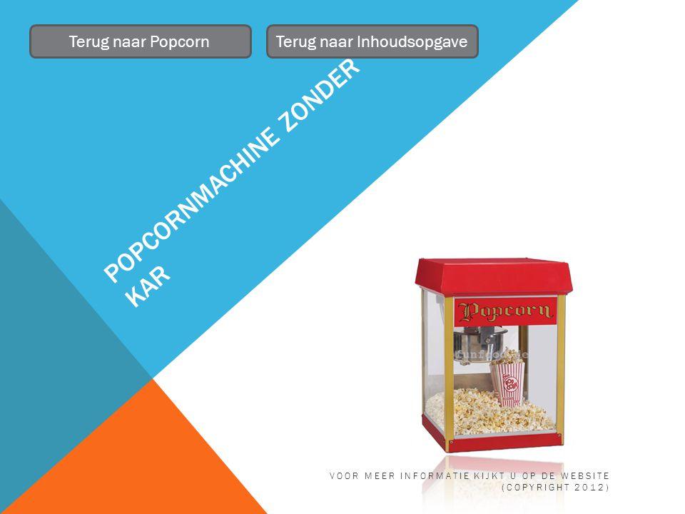 POPCORNMATERIAAL Terug naar PopcornTerug naar Inhoudsopgave Maïs, zakjes, suiker of zout en olie VOOR MEER INFORMATIE KIJKT U OP DE WEBSITE (COPYRIGHT 2012)