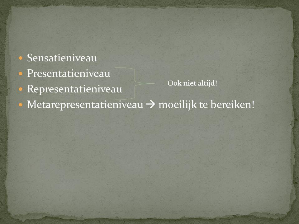 Sensatieniveau Presentatieniveau Representatieniveau Metarepresentatieniveau  moeilijk te bereiken! Ook niet altijd!
