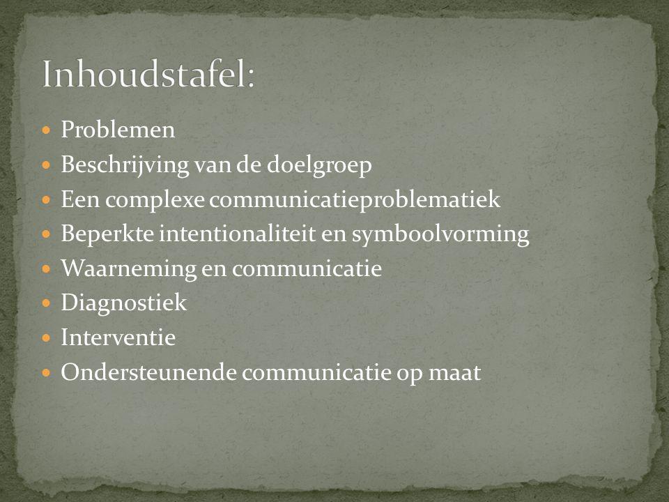 Problemen Beschrijving van de doelgroep Een complexe communicatieproblematiek Beperkte intentionaliteit en symboolvorming Waarneming en communicatie Diagnostiek Interventie Ondersteunende communicatie op maat