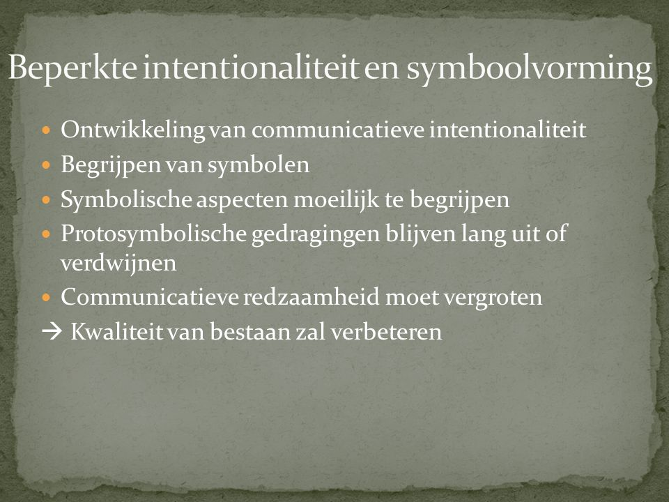 Ontwikkeling van communicatieve intentionaliteit Begrijpen van symbolen Symbolische aspecten moeilijk te begrijpen Protosymbolische gedragingen blijven lang uit of verdwijnen Communicatieve redzaamheid moet vergroten  Kwaliteit van bestaan zal verbeteren