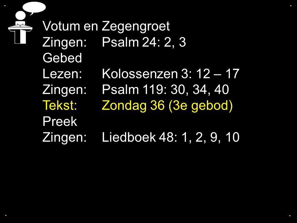 .... Votum en Zegengroet Zingen: Psalm 24: 2, 3 Gebed Lezen: Kolossenzen 3: 12 – 17 Zingen: Psalm 119: 30, 34, 40 Tekst: Zondag 36 (3e gebod) Preek Zi